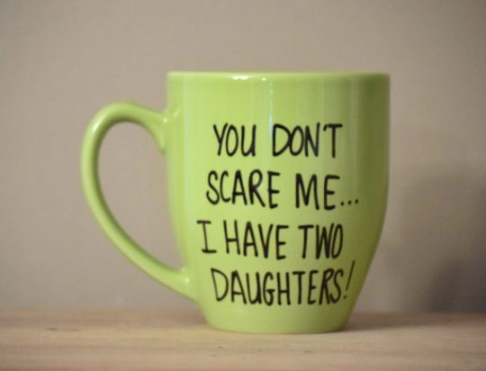 You don't scare me, I have two daughters! lol